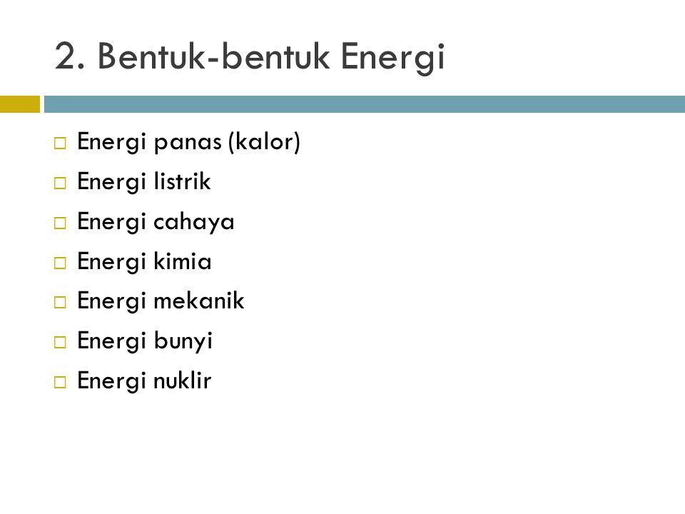 2. Bentuk-bentuk Energi  Energi panas (kalor)  Energi listrik  Energi cahaya  Energi kimia  Energi mekanik  Energi bunyi  Energi nuklir