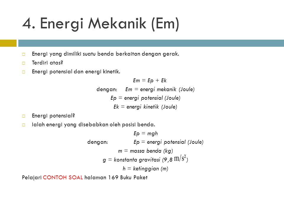 4. Energi Mekanik (Em)  Energi yang dimiliki suatu benda berkaitan dengan gerak.  Terdiri atas?  Energi potensial dan energi kinetik. Em = Ep + Ek