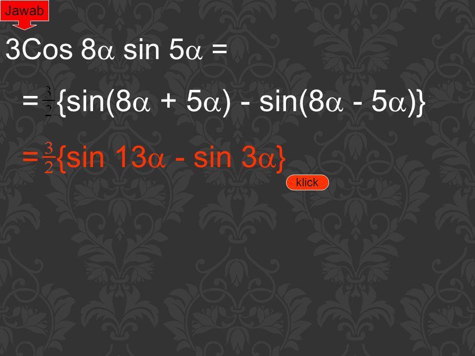 Jawab 3Cos 8  sin 5  = = {sin(8  + 5  ) - sin(8  - 5  )}= {sin 13  - sin 3  } klick