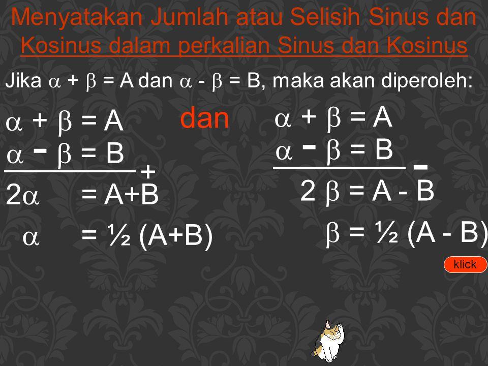 Menyatakan Jumlah atau Selisih Sinus dan Kosinus dalam perkalian Sinus dan Kosinus Jika  +  = A dan  -  = B, maka akan diperoleh:  +  = A  - 