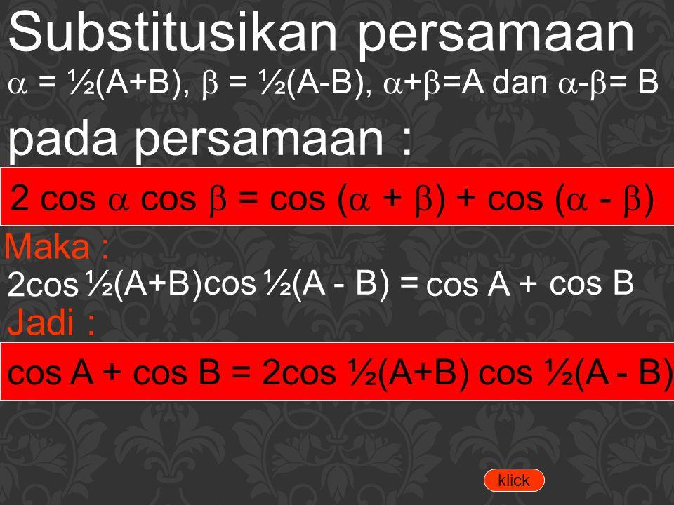 Substitusikan persamaan  = ½(A+B),  = ½(A-B),  +  =A dan  -  = B pada persamaan : 2 cos  cos  = cos (  +  ) + cos (  -  ) Maka : 2cos ½(A+