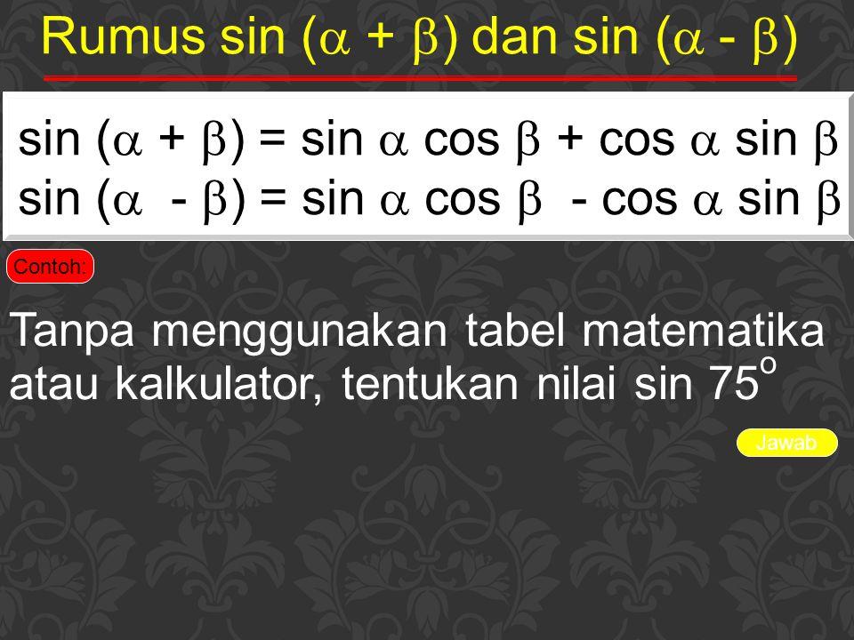 Jawab Rumus sin (  +  ) dan sin (  -  ) sin (  +  ) = sin  cos  + cos  sin  sin (  -  ) = sin  cos  - cos  sin  Contoh: Tanpa mengguna