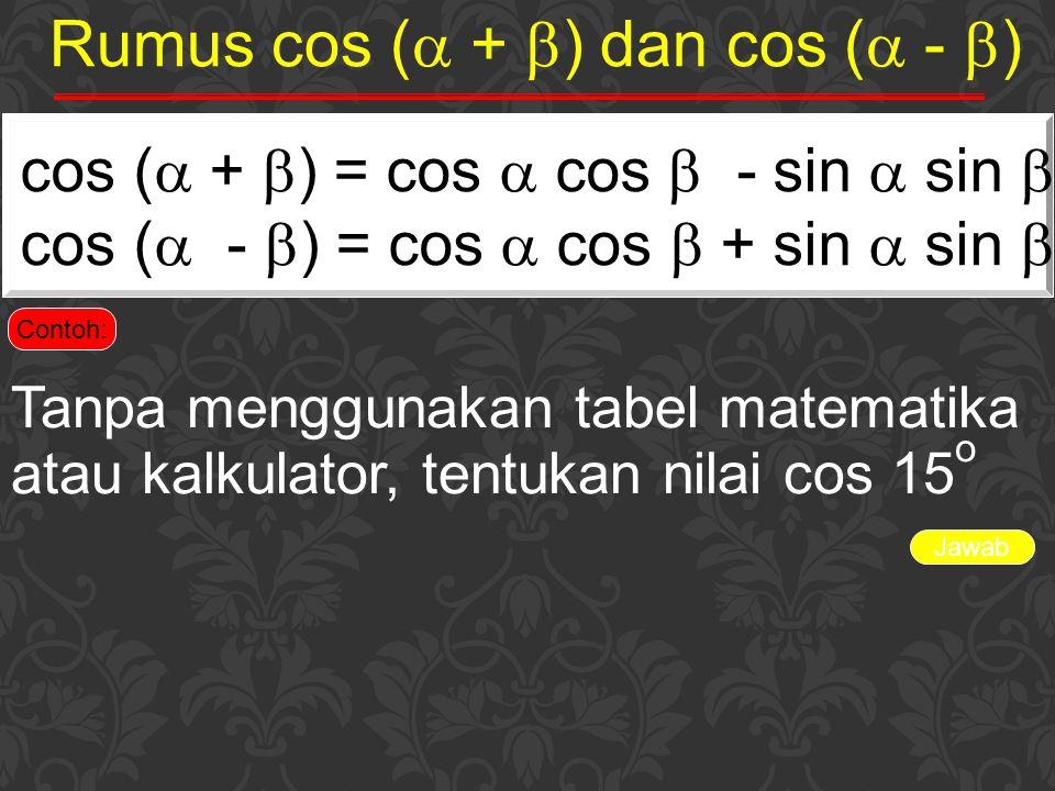 Indikator Jawab cos 15 o =cos (60 - 45) o = cos 60 o cos 45 o + sin 60 o sin 45 o = (½) (½  2) + (½  3) (½  2) = (¼  2) + (¼  6) = ¼(  6 +  2) Ingin yang lebih lengkap…, klik di sinidi sini Soal