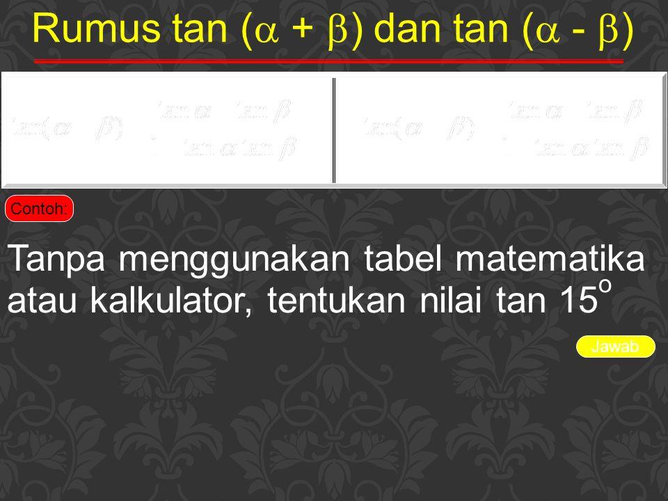 Jawab Rumus tan (  +  ) dan tan (  -  ) Contoh: Tanpa menggunakan tabel matematika atau kalkulator, tentukan nilai tan 15 o