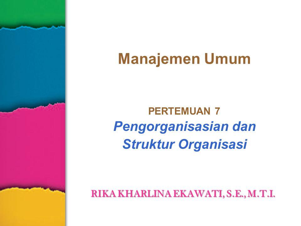Manajemen Umum PERTEMUAN 7 Pengorganisasian dan Struktur Organisasi RIKA KHARLINA EKAWATI, S.E., M.T.I.