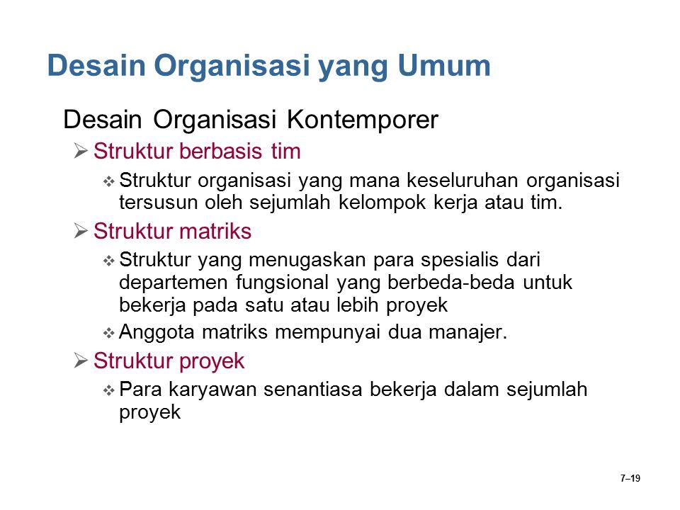 7–19 Desain Organisasi yang Umum Desain Organisasi Kontemporer  Struktur berbasis tim  Struktur organisasi yang mana keseluruhan organisasi tersusun