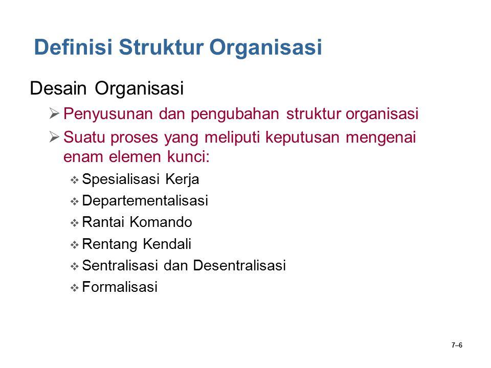 7–6 Definisi Struktur Organisasi Desain Organisasi  Penyusunan dan pengubahan struktur organisasi  Suatu proses yang meliputi keputusan mengenai ena