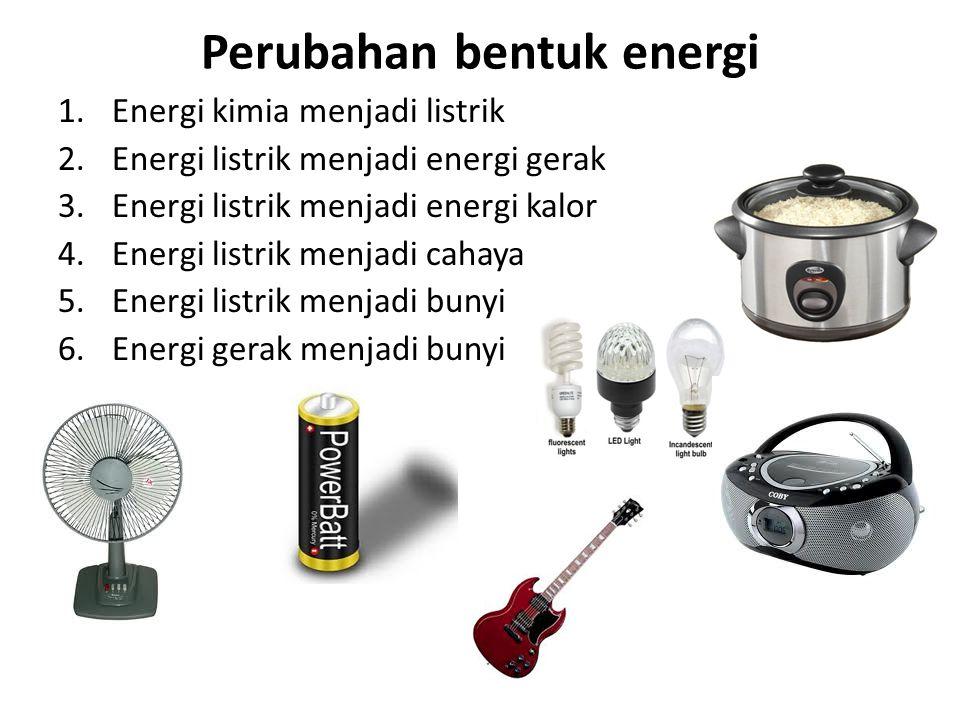Perubahan bentuk energi 1.Energi kimia menjadi listrik 2.Energi listrik menjadi energi gerak 3.Energi listrik menjadi energi kalor 4.Energi listrik me