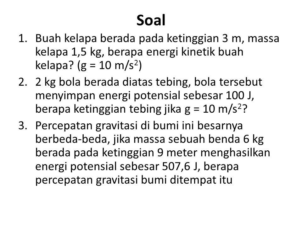 Soal 1.Buah kelapa berada pada ketinggian 3 m, massa kelapa 1,5 kg, berapa energi kinetik buah kelapa? (g = 10 m/s 2 ) 2.2 kg bola berada diatas tebin