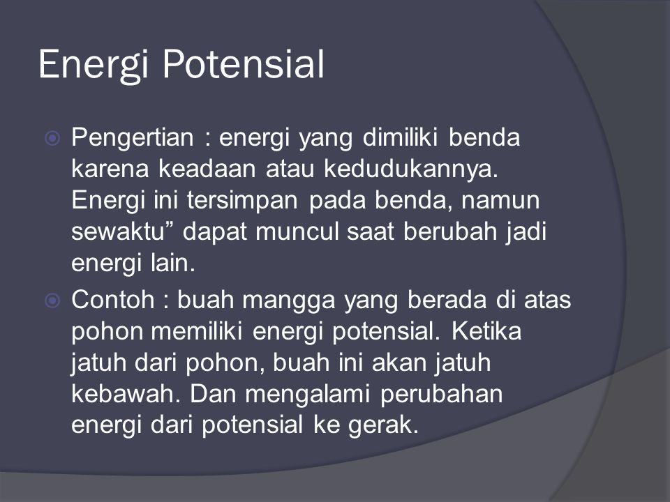 Energi Potensial  Pengertian : energi yang dimiliki benda karena keadaan atau kedudukannya.