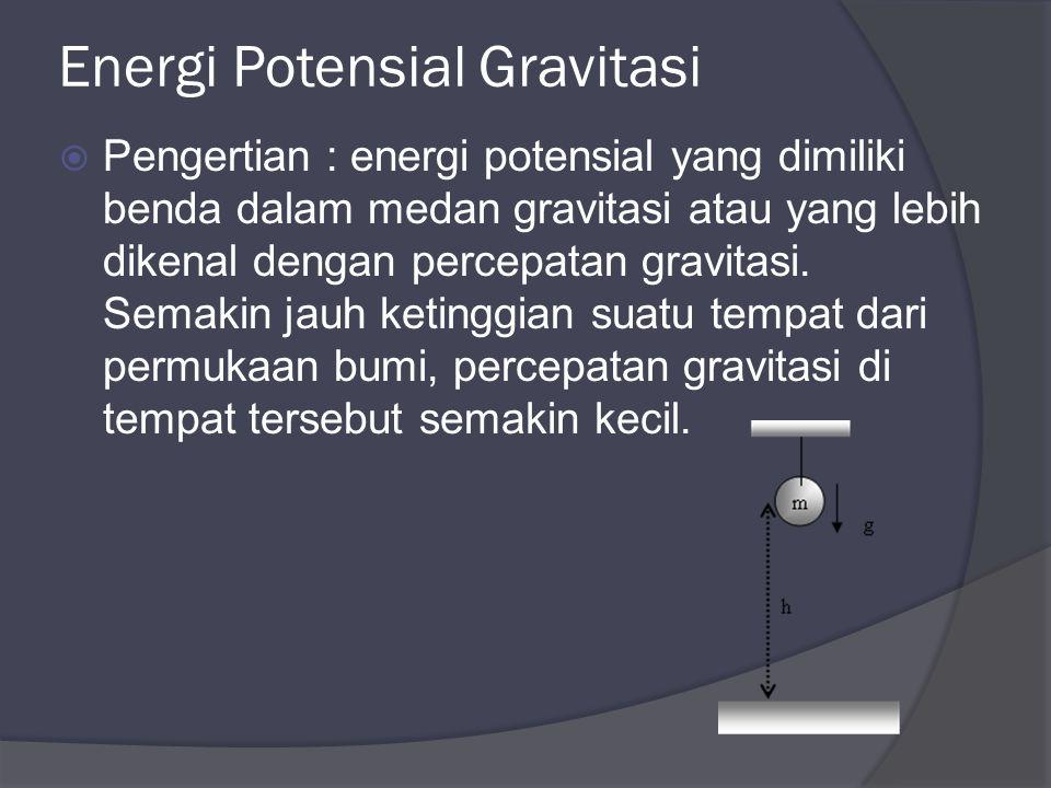 Energi Potensial Gravitasi  Pengertian : energi potensial yang dimiliki benda dalam medan gravitasi atau yang lebih dikenal dengan percepatan gravitasi.