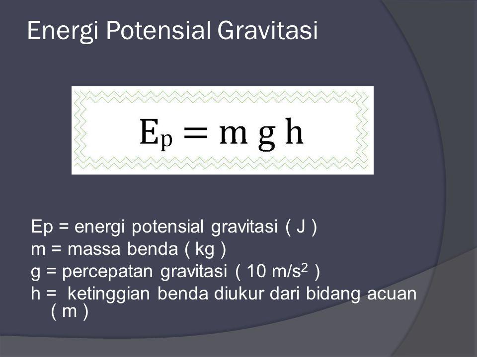 Energi Potensial Gravitasi Ep = energi potensial gravitasi ( J ) m = massa benda ( kg ) g = percepatan gravitasi ( 10 m/s 2 ) h = ketinggian benda diukur dari bidang acuan ( m )