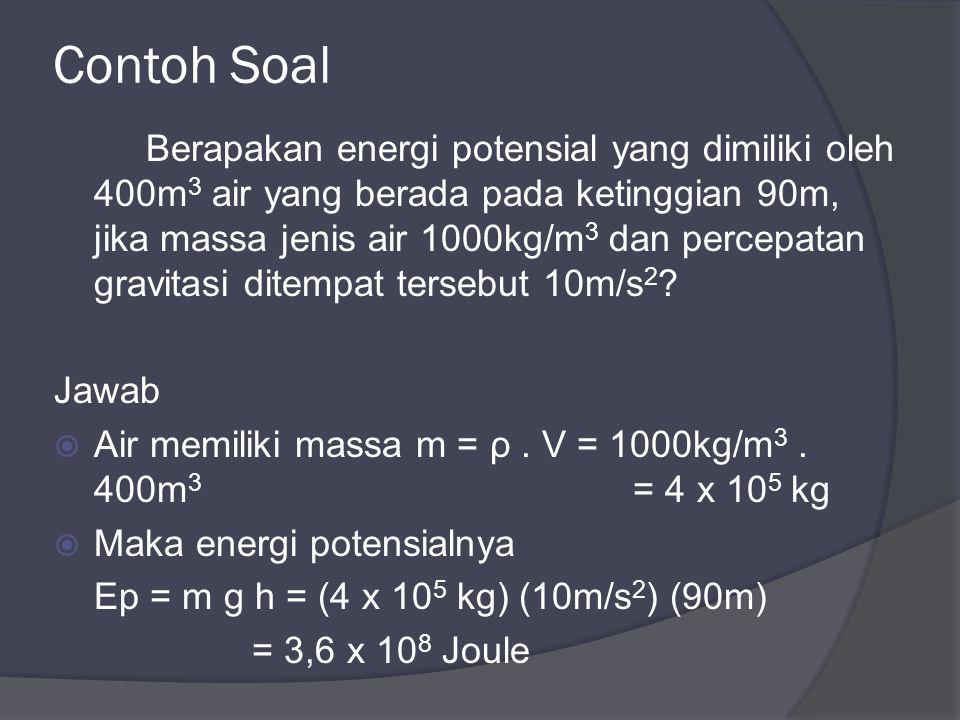 Contoh Soal Berapakan energi potensial yang dimiliki oleh 400m 3 air yang berada pada ketinggian 90m, jika massa jenis air 1000kg/m 3 dan percepatan gravitasi ditempat tersebut 10m/s 2 .