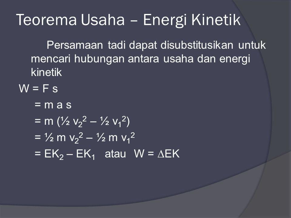 Teorema Usaha – Energi Kinetik Persamaan tadi dapat disubstitusikan untuk mencari hubungan antara usaha dan energi kinetik W = F s = m a s = m (½ v 2 2 – ½ v 1 2 ) = ½ m v 2 2 – ½ m v 1 2 = EK 2 – EK 1 atauW = ∆EK