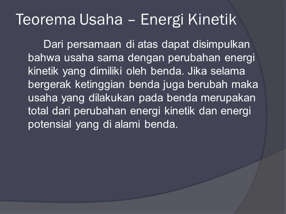 Dari persamaan di atas dapat disimpulkan bahwa usaha sama dengan perubahan energi kinetik yang dimiliki oleh benda.