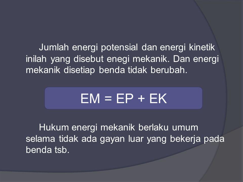 Jumlah energi potensial dan energi kinetik inilah yang disebut enegi mekanik.
