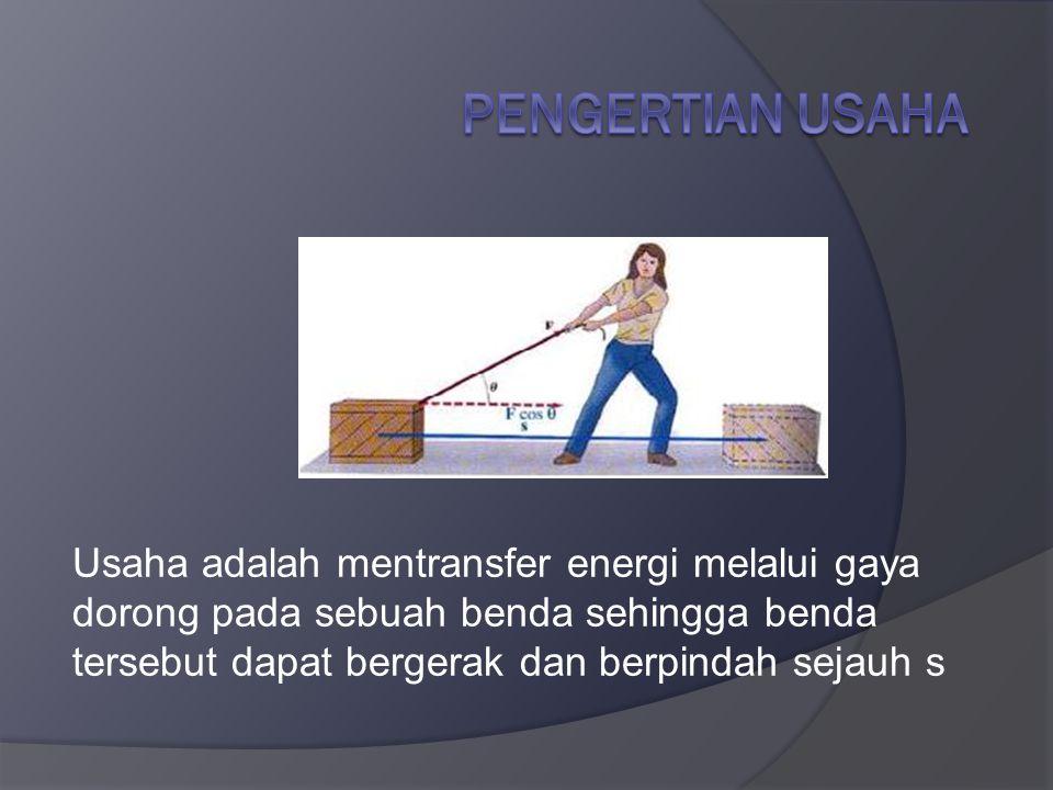 Usaha adalah mentransfer energi melalui gaya dorong pada sebuah benda sehingga benda tersebut dapat bergerak dan berpindah sejauh s