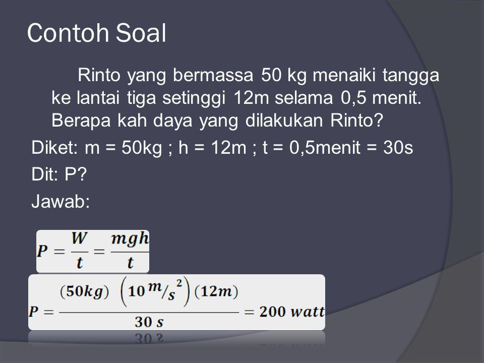 Contoh Soal Rinto yang bermassa 50 kg menaiki tangga ke lantai tiga setinggi 12m selama 0,5 menit.