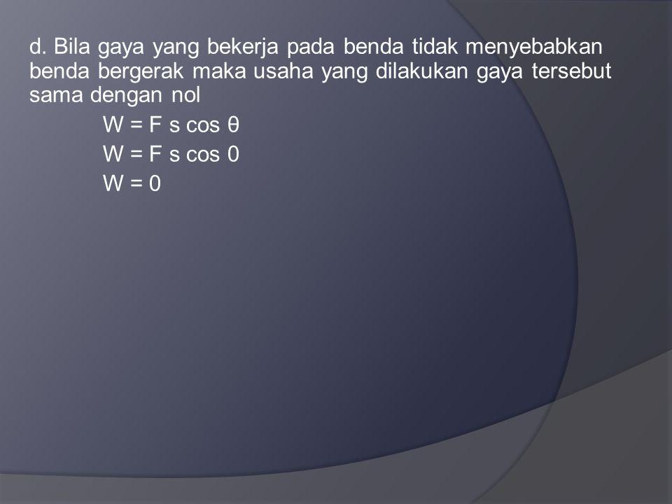 d. Bila gaya yang bekerja pada benda tidak menyebabkan benda bergerak maka usaha yang dilakukan gaya tersebut sama dengan nol W = F s cos θ W = F s co