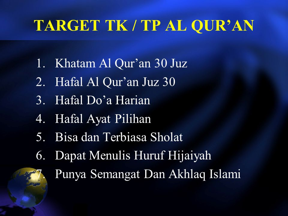 TARGET TK / TP AL QUR'AN 1.Khatam Al Qur'an 30 Juz 2.Hafal Al Qur'an Juz 30 3.Hafal Do'a Harian 4.Hafal Ayat Pilihan 5.Bisa dan Terbiasa Sholat 6.Dapat Menulis Huruf Hijaiyah 7.Punya Semangat Dan Akhlaq Islami