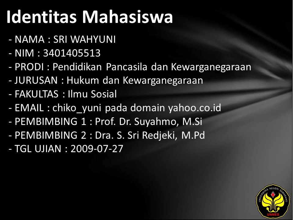 Identitas Mahasiswa - NAMA : SRI WAHYUNI - NIM : 3401405513 - PRODI : Pendidikan Pancasila dan Kewarganegaraan - JURUSAN : Hukum dan Kewarganegaraan - FAKULTAS : Ilmu Sosial - EMAIL : chiko_yuni pada domain yahoo.co.id - PEMBIMBING 1 : Prof.