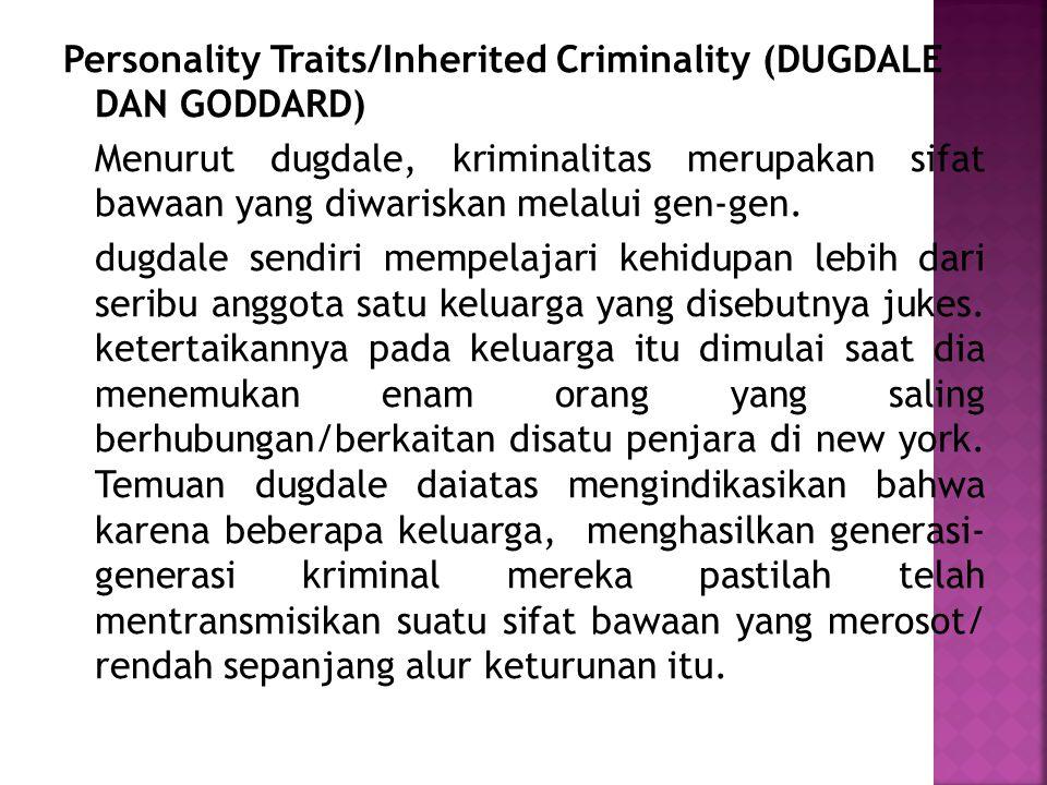 Personality Traits/Inherited Criminality (DUGDALE DAN GODDARD) Menurut dugdale, kriminalitas merupakan sifat bawaan yang diwariskan melalui gen-gen. d