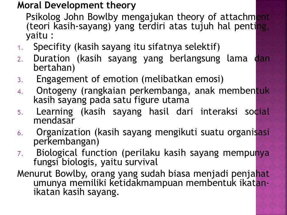 Moral Development theory Psikolog John Bowlby mengajukan theory of attachment (teori kasih-sayang) yang terdiri atas tujuh hal penting, yaitu : 1. Spe
