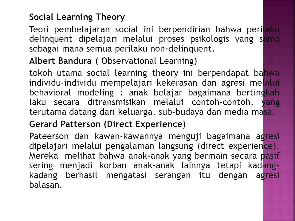 Social Learning Theory Teori pembelajaran social ini berpendirian bahwa perilaku delinquent dipelajari melalui proses psikologis yang sama sebagai man