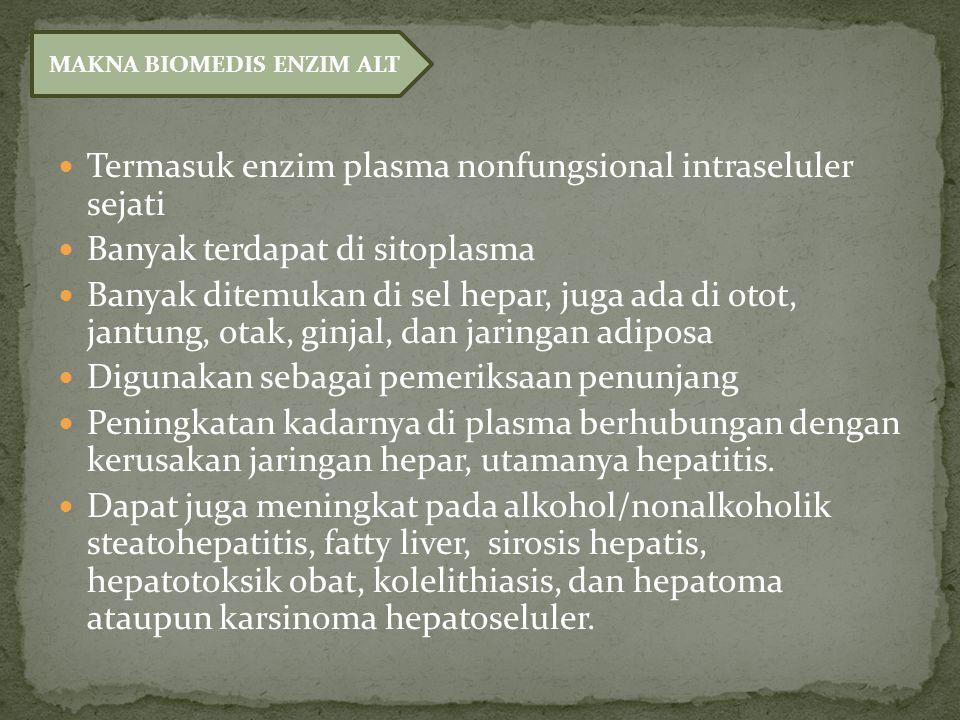 Termasuk enzim plasma nonfungsional intraseluler sejati Banyak terdapat di sitoplasma Banyak ditemukan di sel hepar, juga ada di otot, jantung, otak, ginjal, dan jaringan adiposa Digunakan sebagai pemeriksaan penunjang Peningkatan kadarnya di plasma berhubungan dengan kerusakan jaringan hepar, utamanya hepatitis.