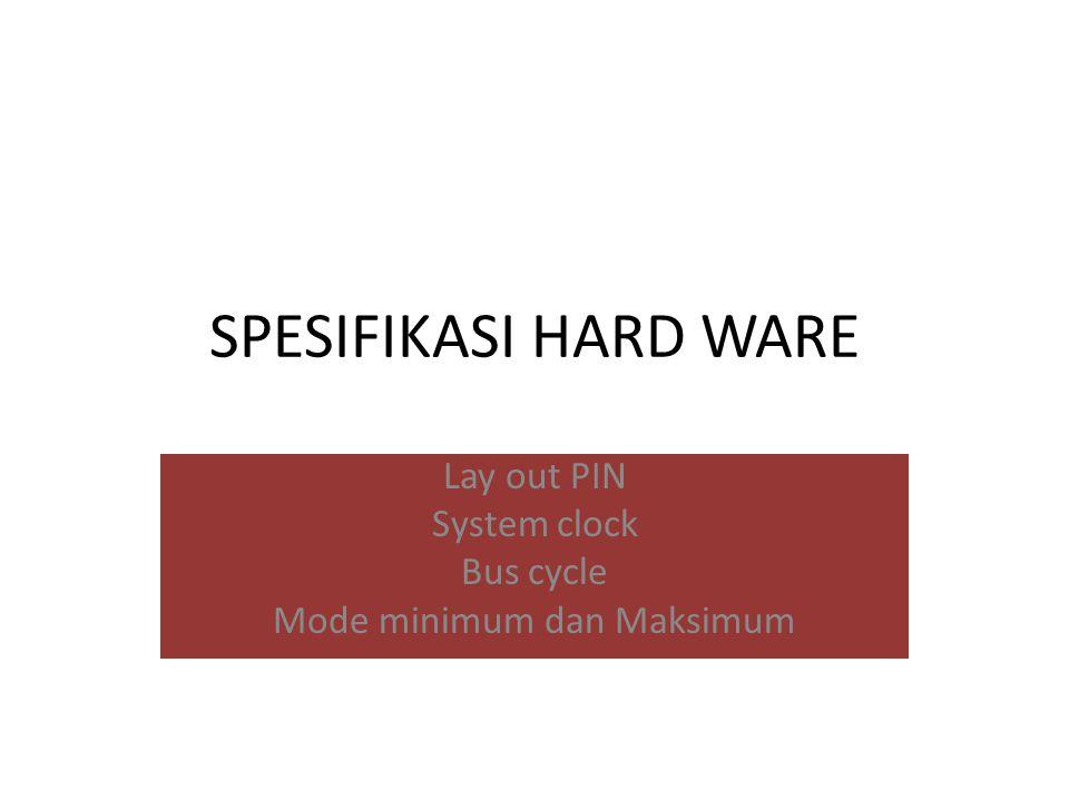 SPESIFIKASI HARD WARE Lay out PIN System clock Bus cycle Mode minimum dan Maksimum