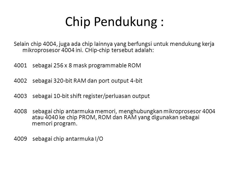 Chip Pendukung : Selain chip 4004, juga ada chip lainnya yang berfungsi untuk mendukung kerja mikroprosesor 4004 ini. CHip-chip tersebut adalah: 4001