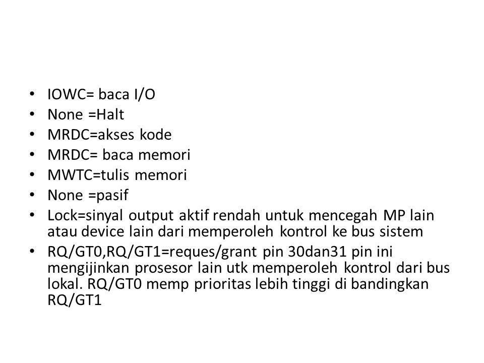 IOWC= baca I/O None =Halt MRDC=akses kode MRDC= baca memori MWTC=tulis memori None =pasif Lock=sinyal output aktif rendah untuk mencegah MP lain atau device lain dari memperoleh kontrol ke bus sistem RQ/GT0,RQ/GT1=reques/grant pin 30dan31 pin ini mengijinkan prosesor lain utk memperoleh kontrol dari bus lokal.