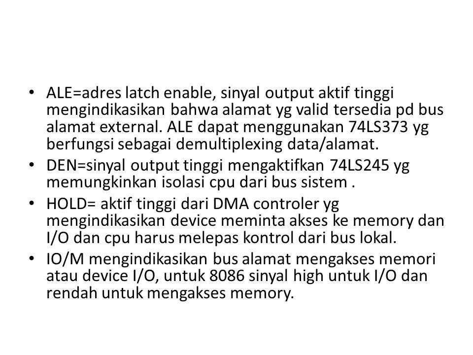 ALE=adres latch enable, sinyal output aktif tinggi mengindikasikan bahwa alamat yg valid tersedia pd bus alamat external.
