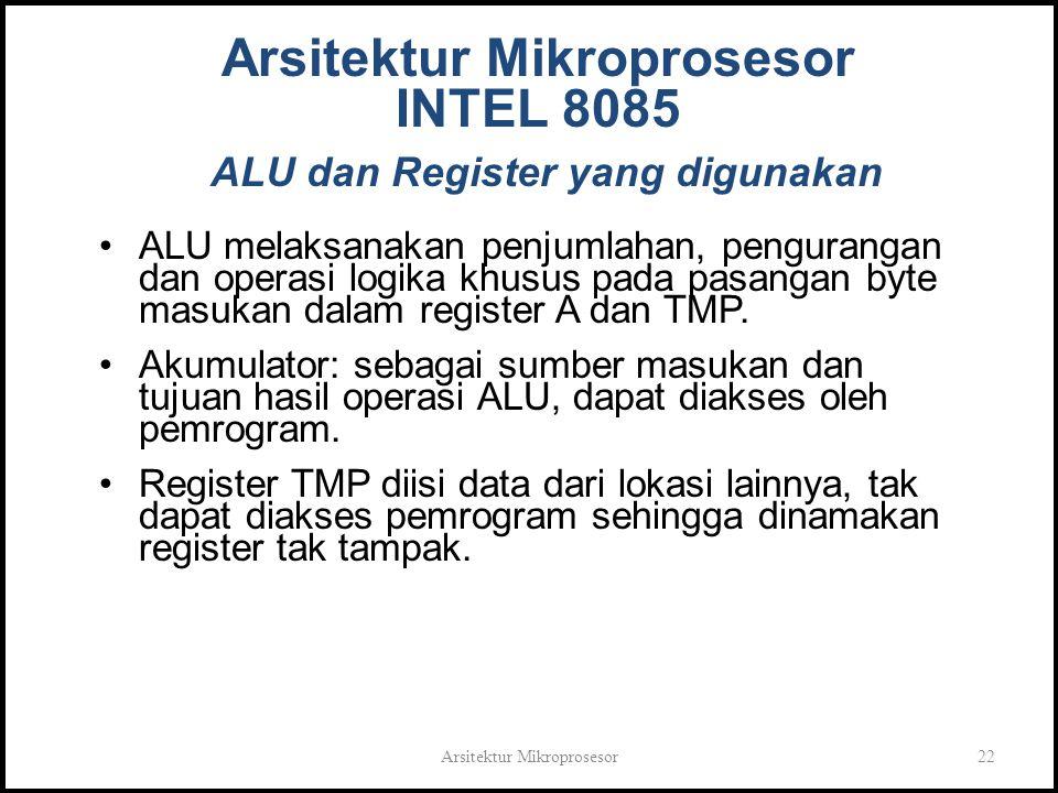 Arsitektur Mikroprosesor22 Arsitektur Mikroprosesor INTEL 8085 ALU dan Register yang digunakan ALU melaksanakan penjumlahan, pengurangan dan operasi logika khusus pada pasangan byte masukan dalam register A dan TMP.