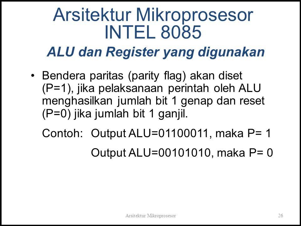 Arsitektur Mikroprosesor26 Arsitektur Mikroprosesor INTEL 8085 ALU dan Register yang digunakan Bendera paritas (parity flag) akan diset (P=1), jika pelaksanaan perintah oleh ALU menghasilkan jumlah bit 1 genap dan reset (P=0) jika jumlah bit 1 ganjil.