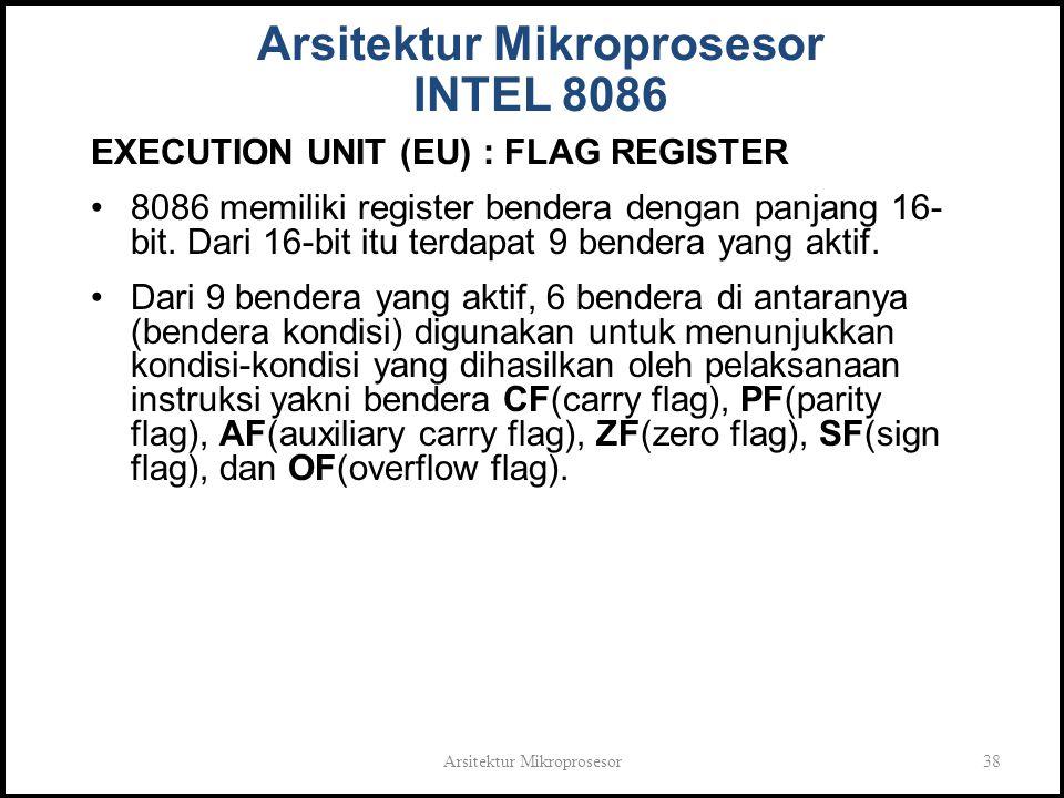 Arsitektur Mikroprosesor38 Arsitektur Mikroprosesor INTEL 8086 EXECUTION UNIT (EU) : FLAG REGISTER 8086 memiliki register bendera dengan panjang 16- bit.