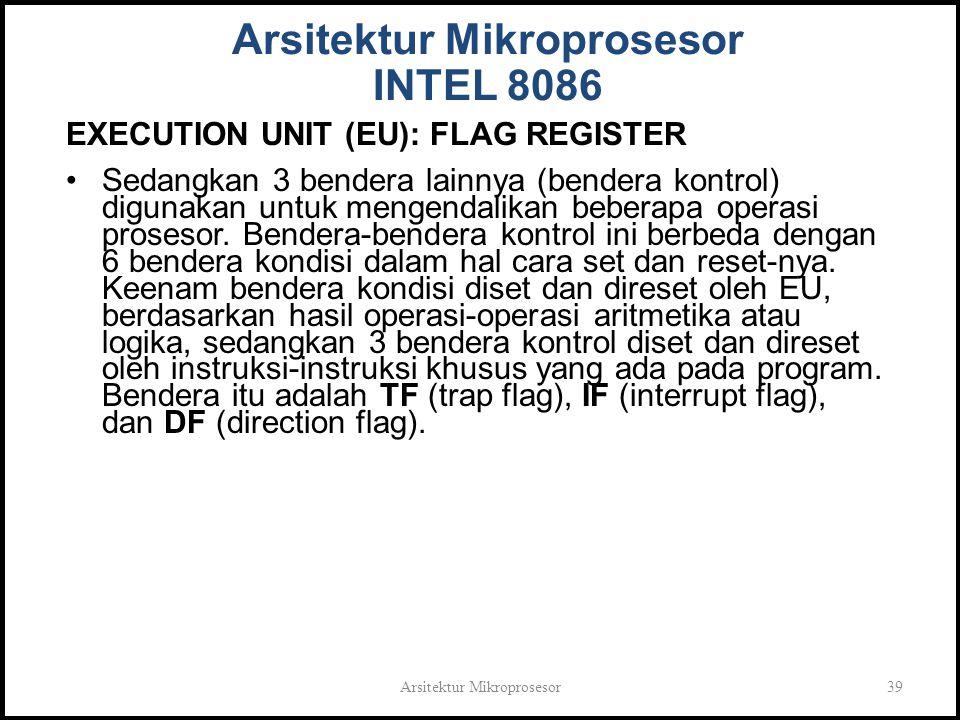 Arsitektur Mikroprosesor39 Arsitektur Mikroprosesor INTEL 8086 EXECUTION UNIT (EU): FLAG REGISTER Sedangkan 3 bendera lainnya (bendera kontrol) digunakan untuk mengendalikan beberapa operasi prosesor.