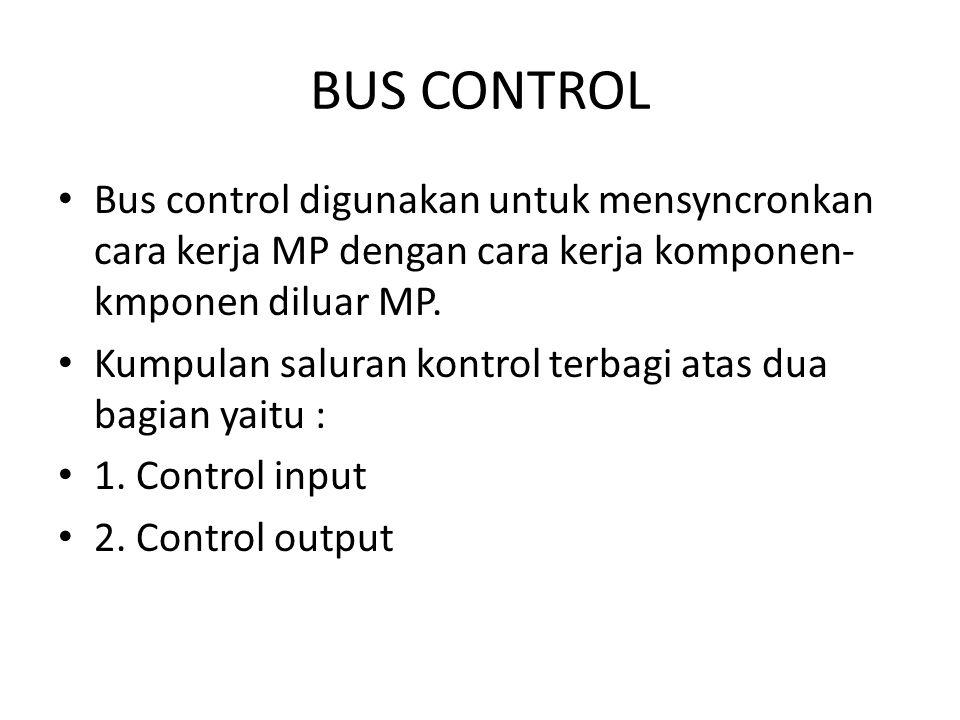 BUS CONTROL Bus control digunakan untuk mensyncronkan cara kerja MP dengan cara kerja komponen- kmponen diluar MP. Kumpulan saluran kontrol terbagi at