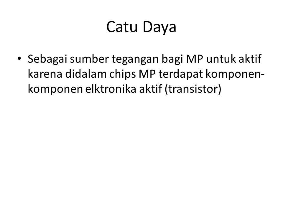 Catu Daya Sebagai sumber tegangan bagi MP untuk aktif karena didalam chips MP terdapat komponen- komponen elktronika aktif (transistor)