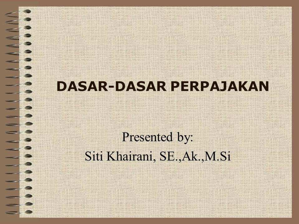 DASAR-DASAR PERPAJAKAN Presented by: Siti Khairani, SE.,Ak.,M.Si