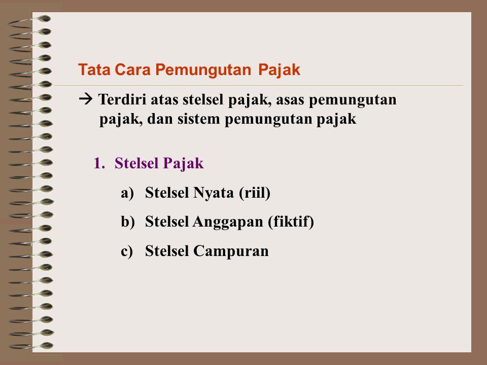 Tata Cara Pemungutan Pajak  Terdiri atas stelsel pajak, asas pemungutan pajak, dan sistem pemungutan pajak 1.Stelsel Pajak a)Stelsel Nyata (riil) b)S