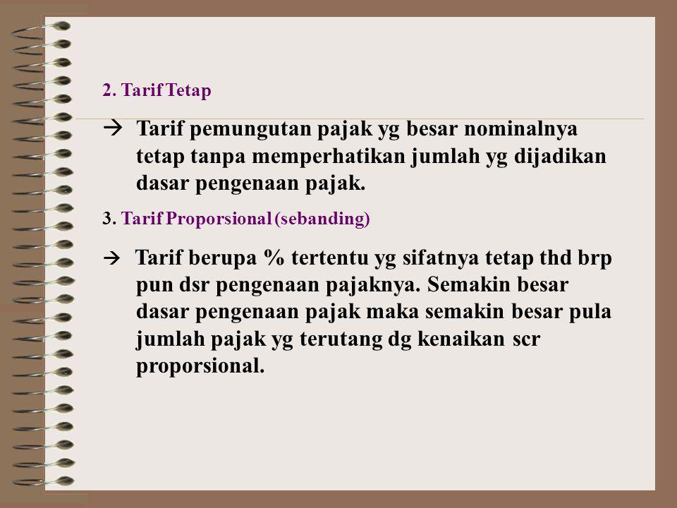 2. Tarif Tetap  Tarif pemungutan pajak yg besar nominalnya tetap tanpa memperhatikan jumlah yg dijadikan dasar pengenaan pajak. 3. Tarif Proporsional