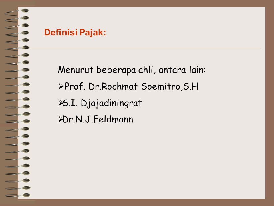 Definisi Pajak: Menurut beberapa ahli, antara lain:  Prof. Dr.Rochmat Soemitro,S.H  S.I. Djajadiningrat  Dr.N.J.Feldmann