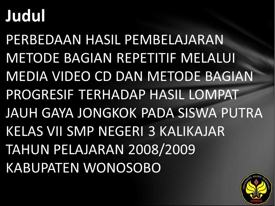 Judul PERBEDAAN HASIL PEMBELAJARAN METODE BAGIAN REPETITIF MELALUI MEDIA VIDEO CD DAN METODE BAGIAN PROGRESIF TERHADAP HASIL LOMPAT JAUH GAYA JONGKOK PADA SISWA PUTRA KELAS VII SMP NEGERI 3 KALIKAJAR TAHUN PELAJARAN 2008/2009 KABUPATEN WONOSOBO