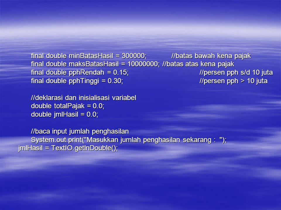 if(jmlHasil > 300000){//hanya yang lebih dari 300 rb kena pajak if(jmlHasil > 300000){//hanya yang lebih dari 300 rb kena pajak if(jmlHasil <= 10000000){ if(jmlHasil <= 10000000){ totalPajak = pphRendah*jmlHasil; totalPajak = pphRendah*jmlHasil; } else{ else{ totalPajak = (pphRendah * maksBatasHasil) + ( (jmlHasil- 10000000)*pphTinggi ); totalPajak = (pphRendah * maksBatasHasil) + ( (jmlHasil- 10000000)*pphTinggi ); } //tampilkan total pajak //tampilkan total pajak System.out.print( Jumlah Pajak Penghasilan = + totalPajak); System.out.print( Jumlah Pajak Penghasilan = + totalPajak); } else{ else{ //tampilkan pesan tidak kena pajak //tampilkan pesan tidak kena pajak System.out.print( Anda Tidak Kena Pajak Penghasilan ); System.out.print( Anda Tidak Kena Pajak Penghasilan ); }