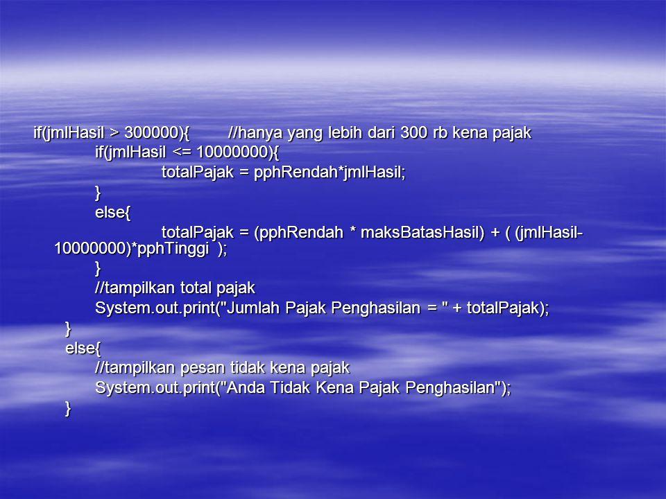 if(jmlHasil > 300000){//hanya yang lebih dari 300 rb kena pajak if(jmlHasil > 300000){//hanya yang lebih dari 300 rb kena pajak if(jmlHasil <= 1000000