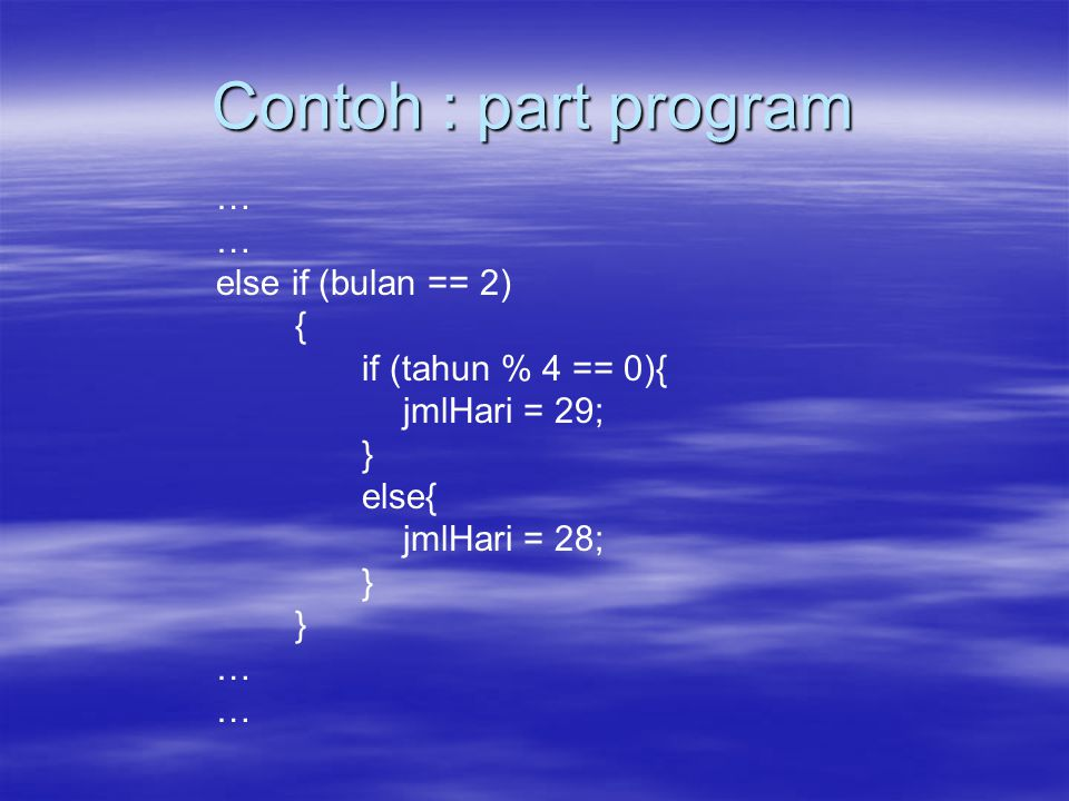 Contoh : part program … else if (bulan == 2) { if (tahun % 4 == 0){ jmlHari = 29; } else{ jmlHari = 28; } …