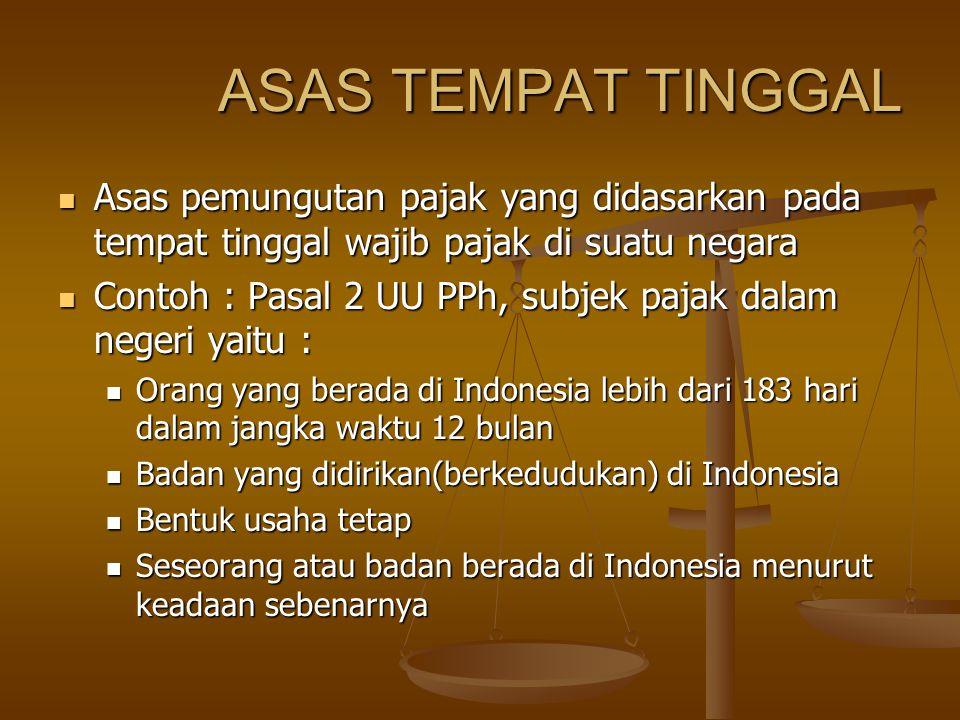 ASAS TEMPAT TINGGAL Asas pemungutan pajak yang didasarkan pada tempat tinggal wajib pajak di suatu negara Asas pemungutan pajak yang didasarkan pada tempat tinggal wajib pajak di suatu negara Contoh : Pasal 2 UU PPh, subjek pajak dalam negeri yaitu : Contoh : Pasal 2 UU PPh, subjek pajak dalam negeri yaitu : Orang yang berada di Indonesia lebih dari 183 hari dalam jangka waktu 12 bulan Orang yang berada di Indonesia lebih dari 183 hari dalam jangka waktu 12 bulan Badan yang didirikan(berkedudukan) di Indonesia Badan yang didirikan(berkedudukan) di Indonesia Bentuk usaha tetap Bentuk usaha tetap Seseorang atau badan berada di Indonesia menurut keadaan sebenarnya Seseorang atau badan berada di Indonesia menurut keadaan sebenarnya