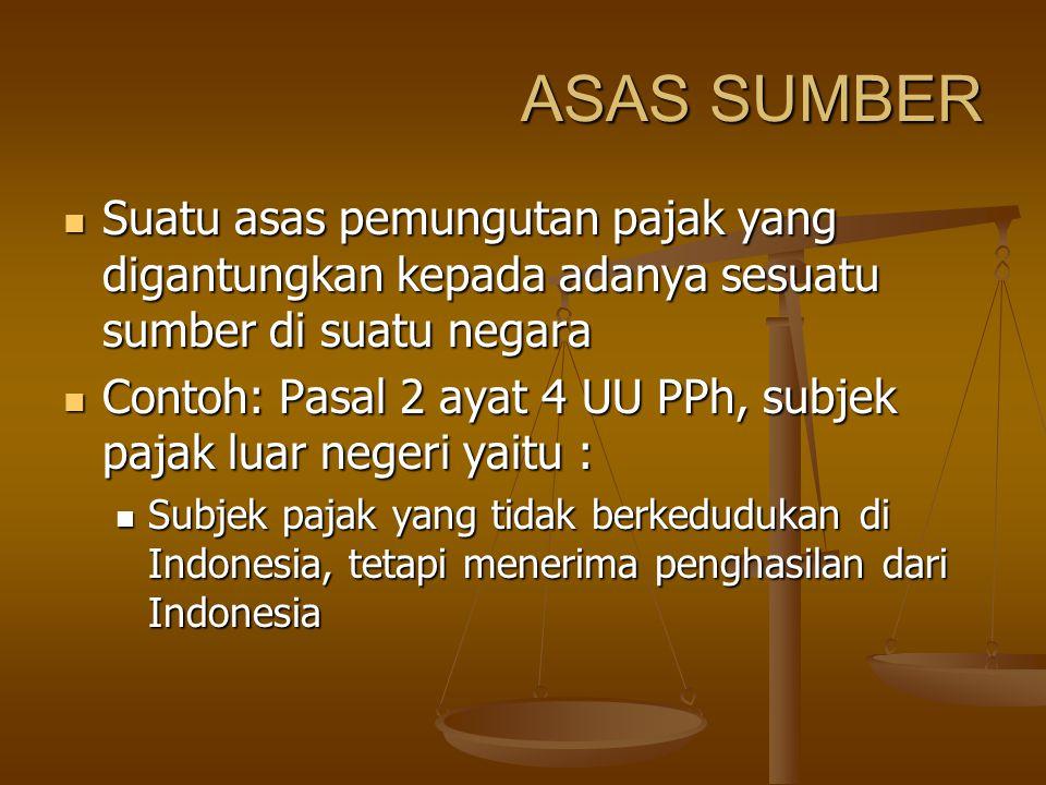 ASAS SUMBER Suatu asas pemungutan pajak yang digantungkan kepada adanya sesuatu sumber di suatu negara Suatu asas pemungutan pajak yang digantungkan kepada adanya sesuatu sumber di suatu negara Contoh: Pasal 2 ayat 4 UU PPh, subjek pajak luar negeri yaitu : Contoh: Pasal 2 ayat 4 UU PPh, subjek pajak luar negeri yaitu : Subjek pajak yang tidak berkedudukan di Indonesia, tetapi menerima penghasilan dari Indonesia Subjek pajak yang tidak berkedudukan di Indonesia, tetapi menerima penghasilan dari Indonesia