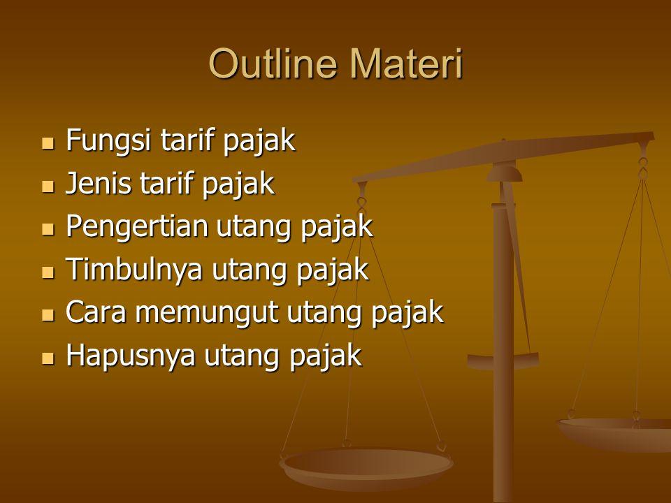 Outline Materi Fungsi tarif pajak Fungsi tarif pajak Jenis tarif pajak Jenis tarif pajak Pengertian utang pajak Pengertian utang pajak Timbulnya utang